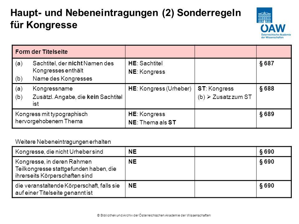 © Bibliothek und Archiv der Österreichischen Akademie der Wissenschaften Haupt- und Nebeneintragungen (2) Sonderregeln für Kongresse Form der Titelseite (a)Sachtitel, der nicht Namen des Kongresses enthält (b)Name des Kongresses HE: Sachtitel NE: Kongress § 687 (a)Kongressname (b)Zusätzl.