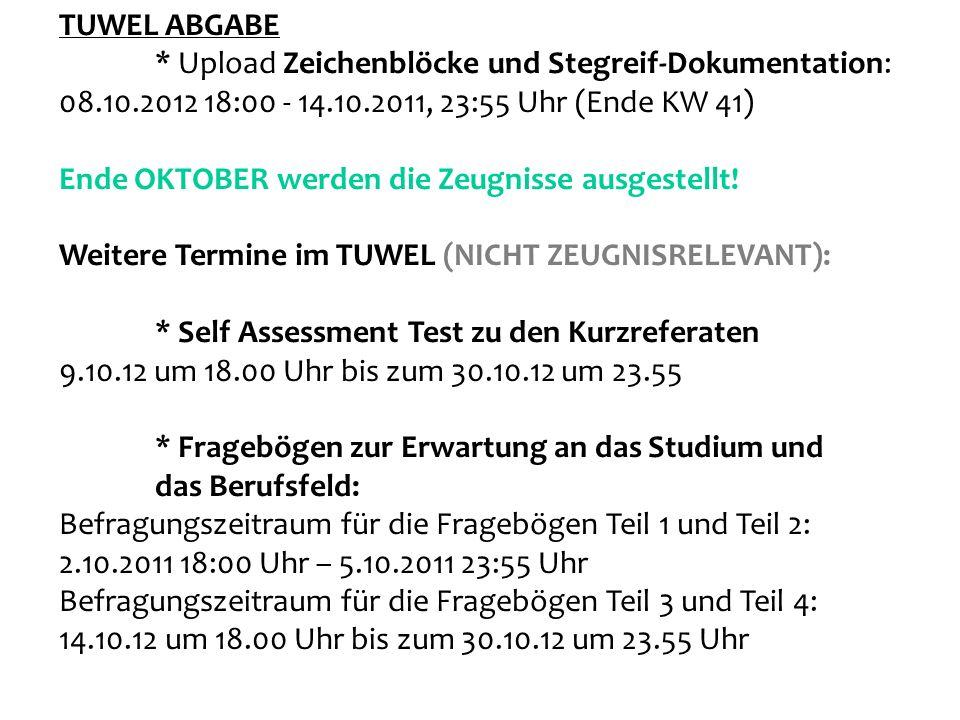 TUWEL ABGABE * Upload Zeichenblöcke und Stegreif-Dokumentation: 08.10.2012 18:00 - 14.10.2011, 23:55 Uhr (Ende KW 41) Ende OKTOBER werden die Zeugniss