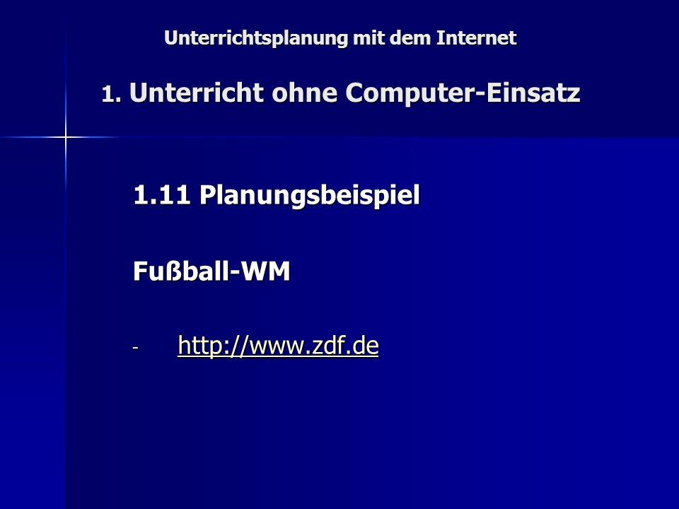 Unterrichtsplanung mit dem Internet 1. Unterricht ohne Computer-Einsatz 1.11 Planungsbeispiel Fußball-WM - http://www.zdf.de http://www.zdf.de