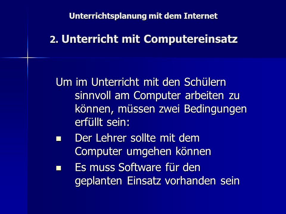 Unterrichtsplanung mit dem Internet 2. Unterricht mit Computereinsatz Um im Unterricht mit den Schülern sinnvoll am Computer arbeiten zu können, müsse
