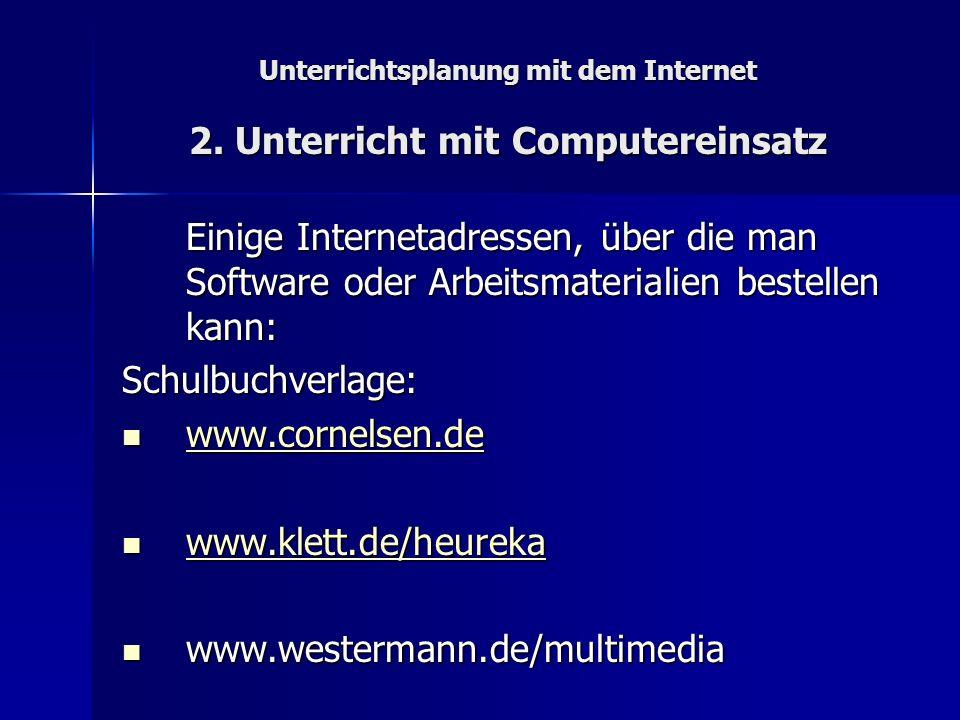 Unterrichtsplanung mit dem Internet 2. Unterricht mit Computereinsatz Einige Internetadressen, über die man Software oder Arbeitsmaterialien bestellen