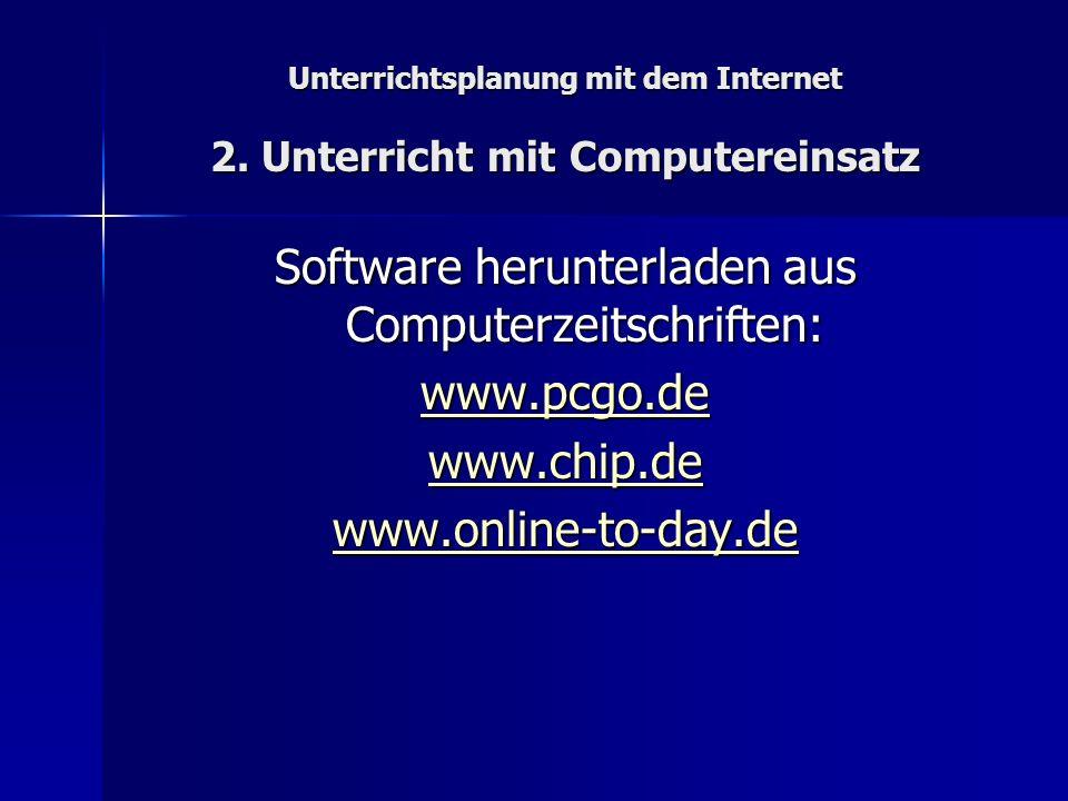 Unterrichtsplanung mit dem Internet 2. Unterricht mit Computereinsatz Software herunterladen aus Computerzeitschriften: www.pcgo.de www.chip.de www.on