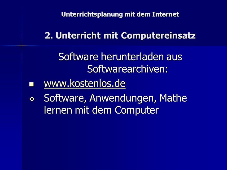 Unterrichtsplanung mit dem Internet 2. Unterricht mit Computereinsatz Software herunterladen aus Softwarearchiven: www.kostenlos.de www.kostenlos.de w