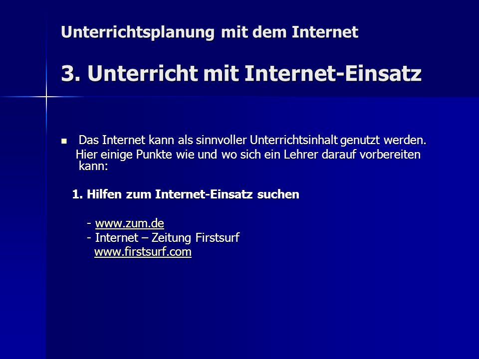 Unterrichtsplanung mit dem Internet 3. Unterricht mit Internet-Einsatz Das Internet kann als sinnvoller Unterrichtsinhalt genutzt werden. Das Internet