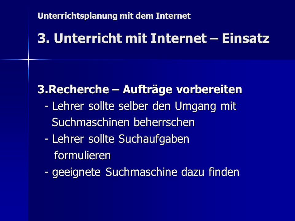 Unterrichtsplanung mit dem Internet 3. Unterricht mit Internet – Einsatz 3.Recherche – Aufträge vorbereiten - Lehrer sollte selber den Umgang mit - Le