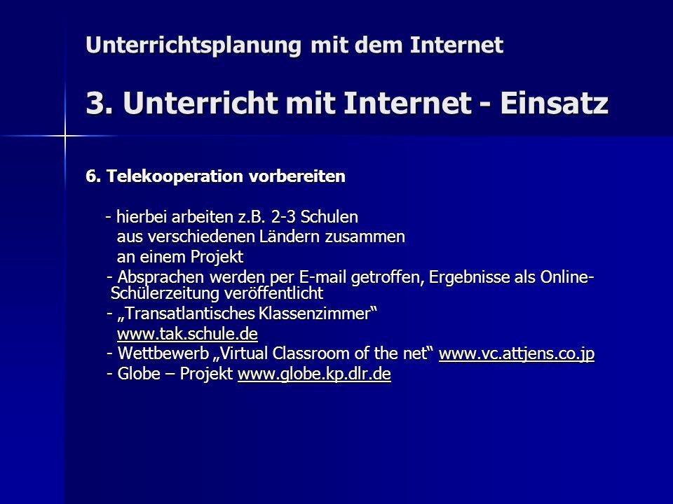 Unterrichtsplanung mit dem Internet 3. Unterricht mit Internet - Einsatz 6. Telekooperation vorbereiten - hierbei arbeiten z.B. 2-3 Schulen - hierbei