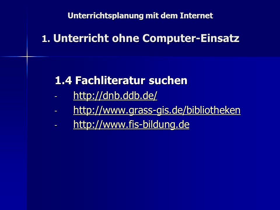 Unterrichtsplanung mit dem Internet 1. Unterricht ohne Computer-Einsatz 1.4 Fachliteratur suchen - http://dnb.ddb.de/ http://dnb.ddb.de/ - http://www.