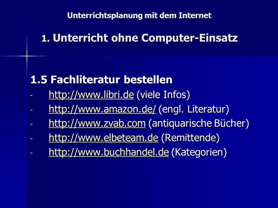 Unterrichtsplanung mit dem Internet 1. Unterricht ohne Computer-Einsatz 1.5 Fachliteratur bestellen - http://www.libri.de (viele Infos) http://www.lib