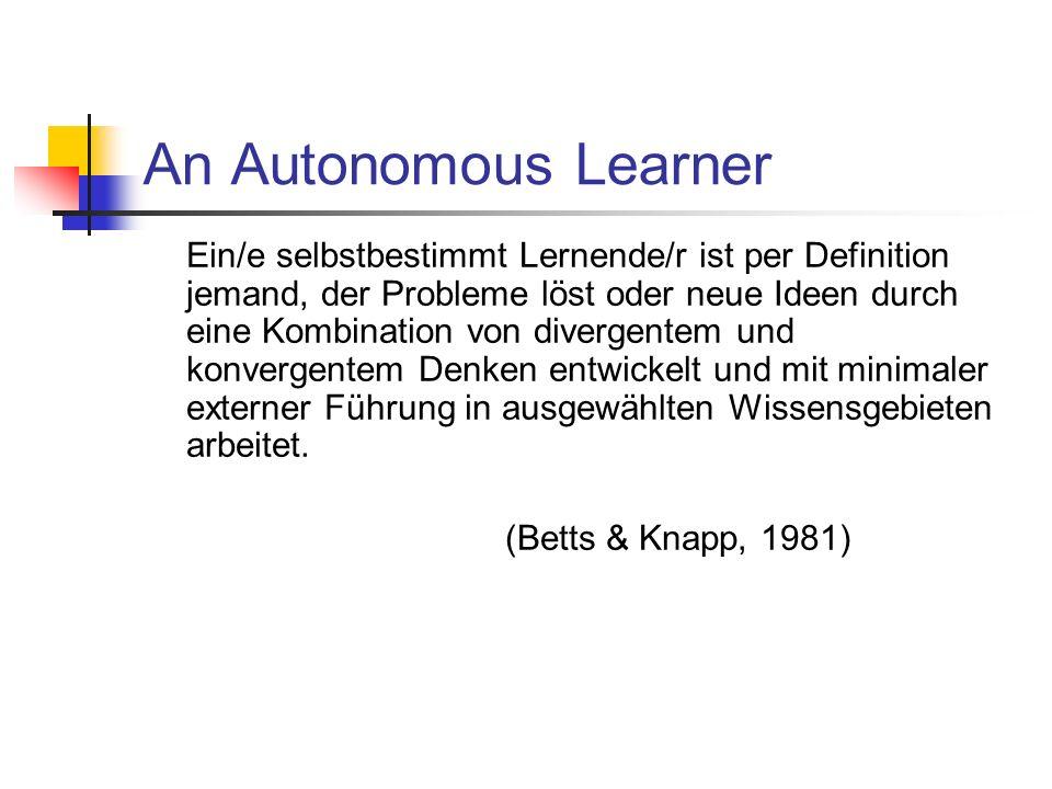 An Autonomous Learner Ein/e selbstbestimmt Lernende/r ist per Definition jemand, der Probleme löst oder neue Ideen durch eine Kombination von divergentem und konvergentem Denken entwickelt und mit minimaler externer Führung in ausgewählten Wissensgebieten arbeitet.