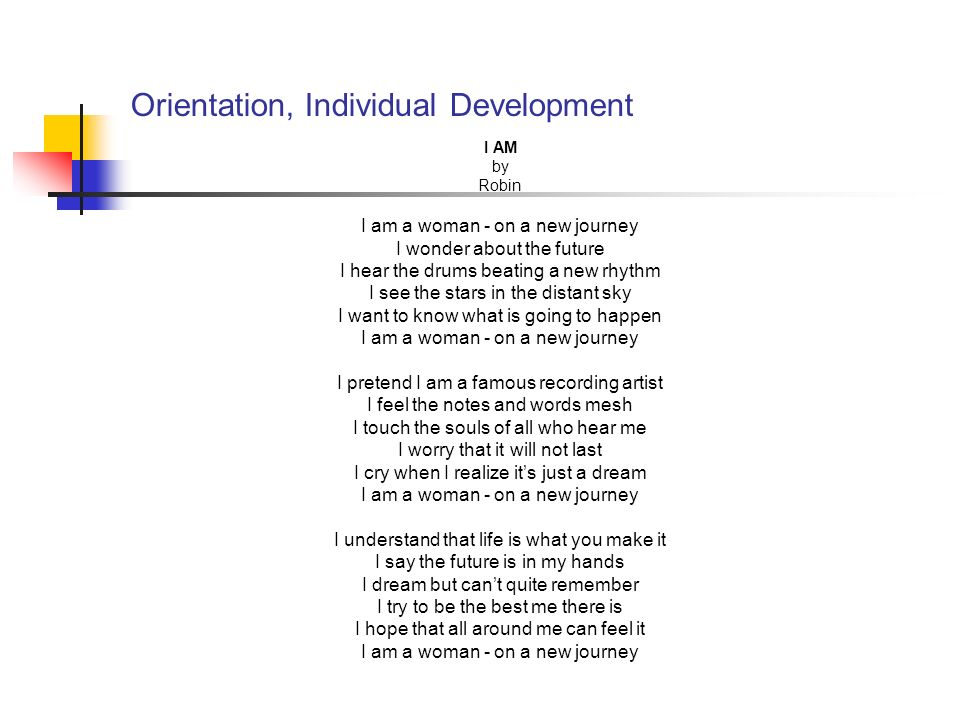 Orientation, Individual Development I AM by Robin I am a woman - on a new journey I wonder about the future I hear the drums beating a new rhythm I see the stars in the distant sky I want to know what is going to happen I am a woman - on a new journey I pretend I am a famous recording artist I feel the notes and words mesh I touch the souls of all who hear me I worry that it will not last I cry when I realize its just a dream I am a woman - on a new journey I understand that life is what you make it I say the future is in my hands I dream but cant quite remember I try to be the best me there is I hope that all around me can feel it I am a woman - on a new journey