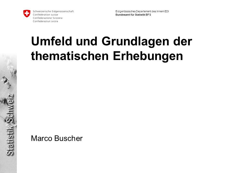 Eidgenössisches Departement des Innern EDI Bundesamt für Statistik BFS Marco Buscher Umfeld und Grundlagen der thematischen Erhebungen