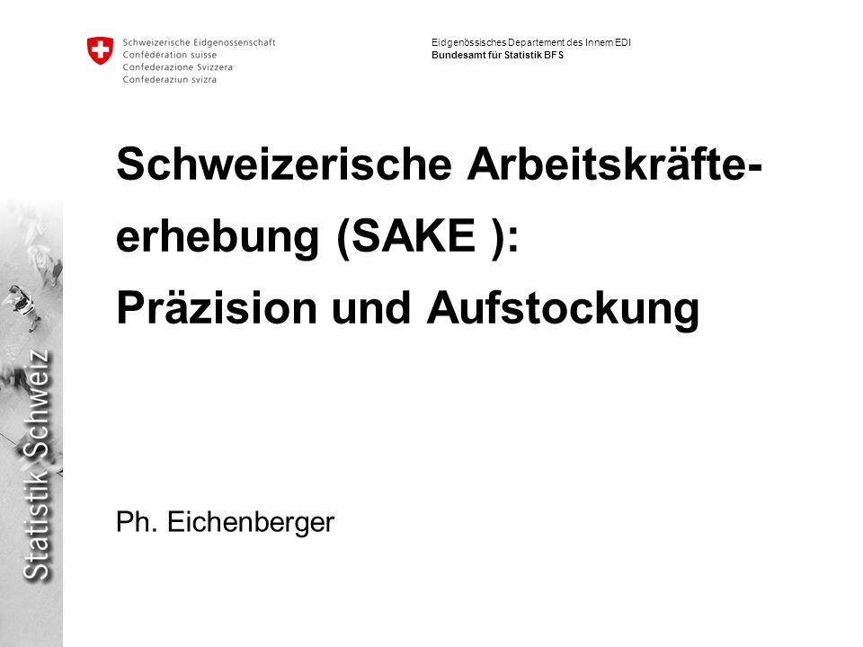 Eidgenössisches Departement des Innern EDI Bundesamt für Statistik BFS Schweizerische Arbeitskräfte- erhebung (SAKE ): Präzision und Aufstockung Ph. E