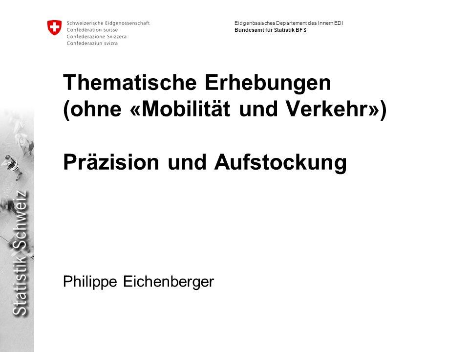 Eidgenössisches Departement des Innern EDI Bundesamt für Statistik BFS Thematische Erhebungen (ohne «Mobilität und Verkehr») Präzision und Aufstockung