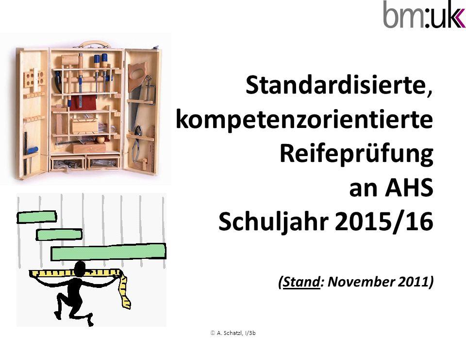 Standardisierte, kompetenzorientierte Reifeprüfung an AHS Schuljahr 2015/16 (Stand: November 2011) © A. Schatzl, I/3b