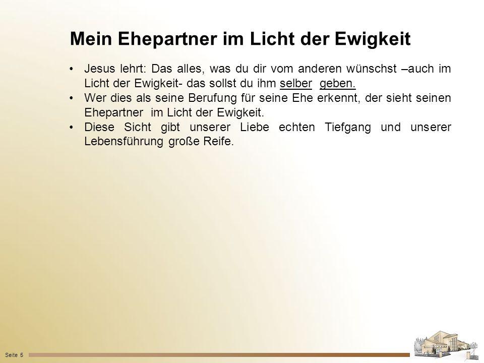 Mein Ehepartner im Licht der Ewigkeit Seite 5 Jesus lehrt: Das alles, was du dir vom anderen wünschst –auch im Licht der Ewigkeit- das sollst du ihm s