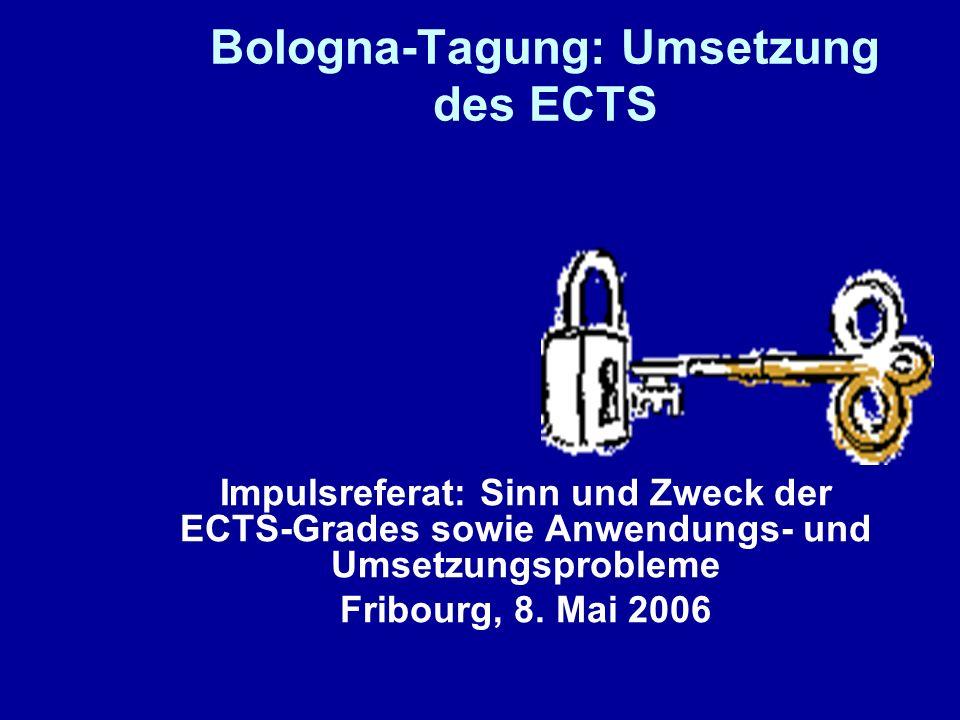 Bologna-Tagung: Umsetzung des ECTS Impulsreferat: Sinn und Zweck der ECTS-Grades sowie Anwendungs- und Umsetzungsprobleme Fribourg, 8. Mai 2006