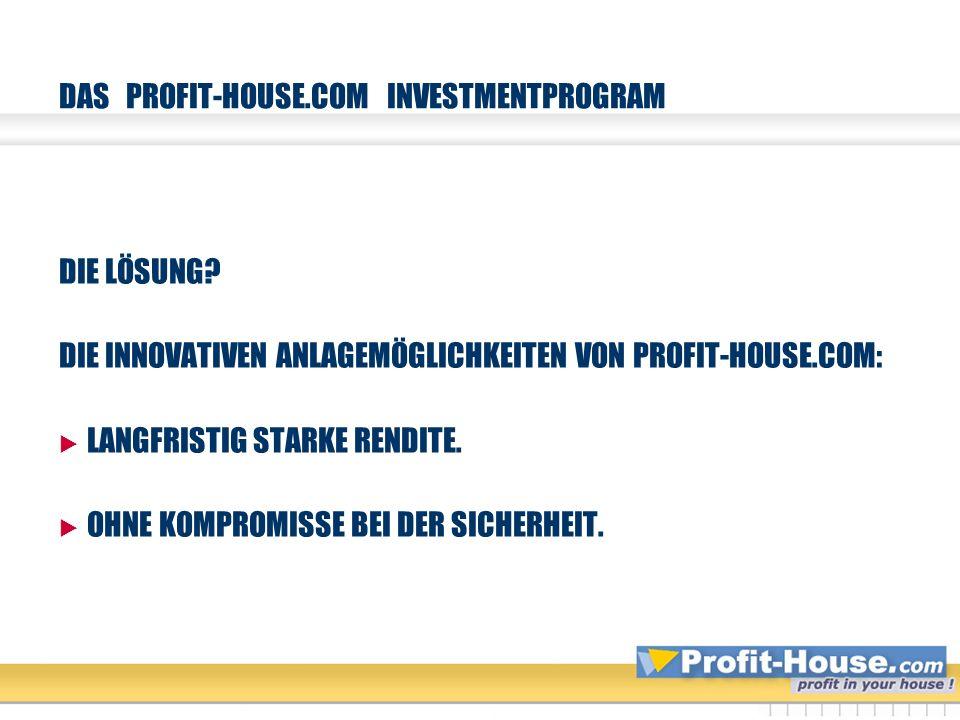 DAS PROFIT-HOUSE.COM INVESTMENTPROGRAM DIE LÖSUNG? DIE INNOVATIVEN ANLAGEMÖGLICHKEITEN VON PROFIT-HOUSE.COM: LANGFRISTIG STARKE RENDITE. OHNE KOMPROMI