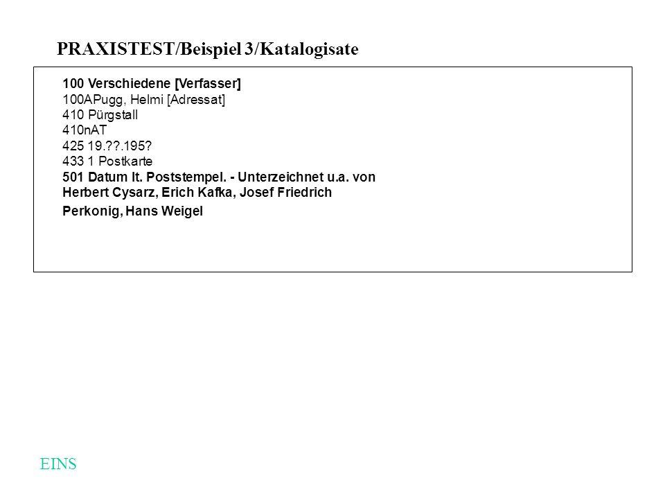 PRAXISTEST/Beispiel 3/Katalogisate 100 Verschiedene [Verfasser] 100APugg, Helmi [Adressat] 410 Pürgstall 410nAT 425 19.??.195? 433 1 Postkarte 501 Dat