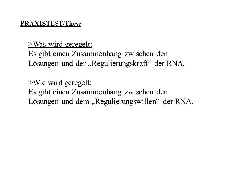 PRAXISTEST/These >Was wird geregelt: Es gibt einen Zusammenhang zwischen den Lösungen und der Regulierungskraft der RNA. >Wie wird geregelt: Es gibt e