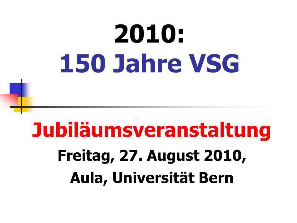 2010: 150 Jahre VSG Jubiläumsveranstaltung Freitag, 27. August 2010, Aula, Universität Bern