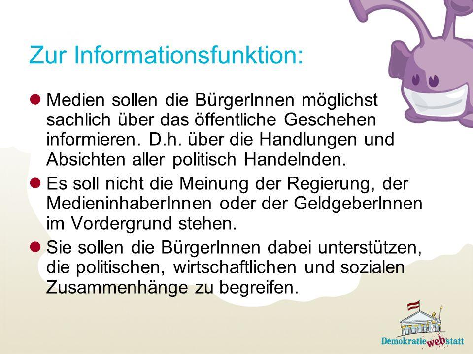 Zur Informationsfunktion: Medien sollen die BürgerInnen möglichst sachlich über das öffentliche Geschehen informieren. D.h. über die Handlungen und Ab