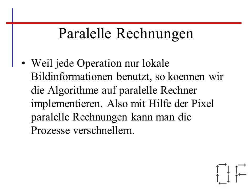 Paralelle Rechnungen Weil jede Operation nur lokale Bildinformationen benutzt, so koennen wir die Algorithme auf paralelle Rechner implementieren. Als