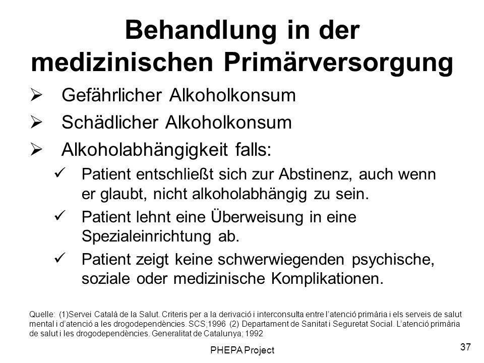 PHEPA Project 37 Behandlung in der medizinischen Primärversorgung Gefährlicher Alkoholkonsum Schädlicher Alkoholkonsum Alkoholabhängigkeit falls: Pati
