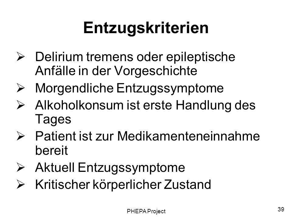 PHEPA Project 39 Entzugskriterien Delirium tremens oder epileptische Anfälle in der Vorgeschichte Morgendliche Entzugssymptome Alkoholkonsum ist erste