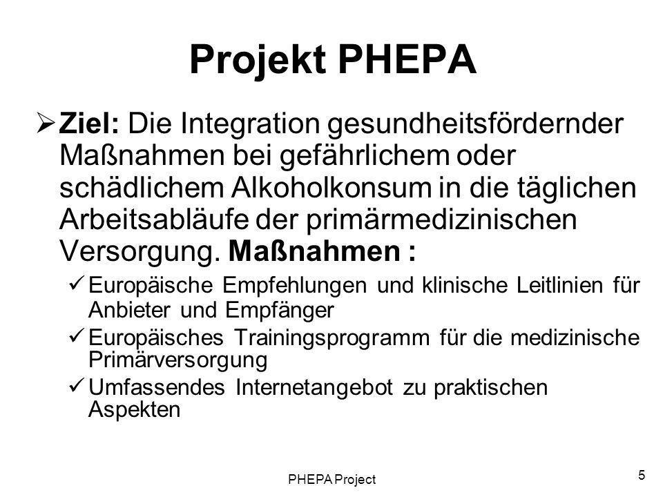 PHEPA Project 5 Projekt PHEPA Ziel: Die Integration gesundheitsfördernder Maßnahmen bei gefährlichem oder schädlichem Alkoholkonsum in die täglichen A