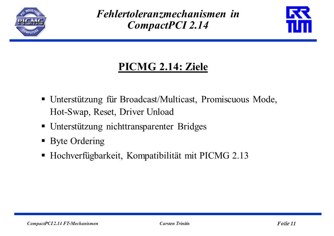 CompactPCI 2.14 FT-Mechanismen Folie 11 Carsten Trinitis Fehlertoleranzmechanismen in CompactPCI 2.14 Unterstützung für Broadcast/Multicast, Promiscuous Mode, Hot-Swap, Reset, Driver Unload Unterstützung nichttransparenter Bridges Byte Ordering Hochverfügbarkeit, Kompatibilität mit PICMG 2.13 PICMG 2.14: Ziele