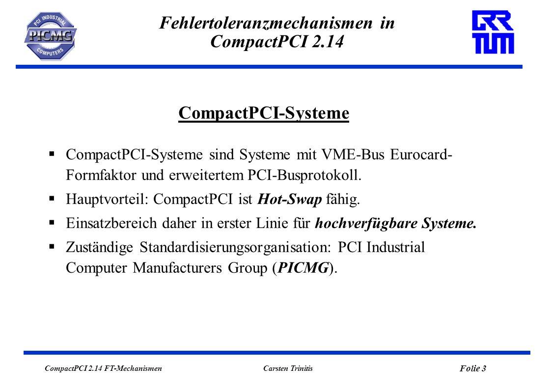 CompactPCI 2.14 FT-Mechanismen Folie 3 Carsten Trinitis Fehlertoleranzmechanismen in CompactPCI 2.14 CompactPCI-Systeme sind Systeme mit VME-Bus Eurocard- Formfaktor und erweitertem PCI-Busprotokoll.