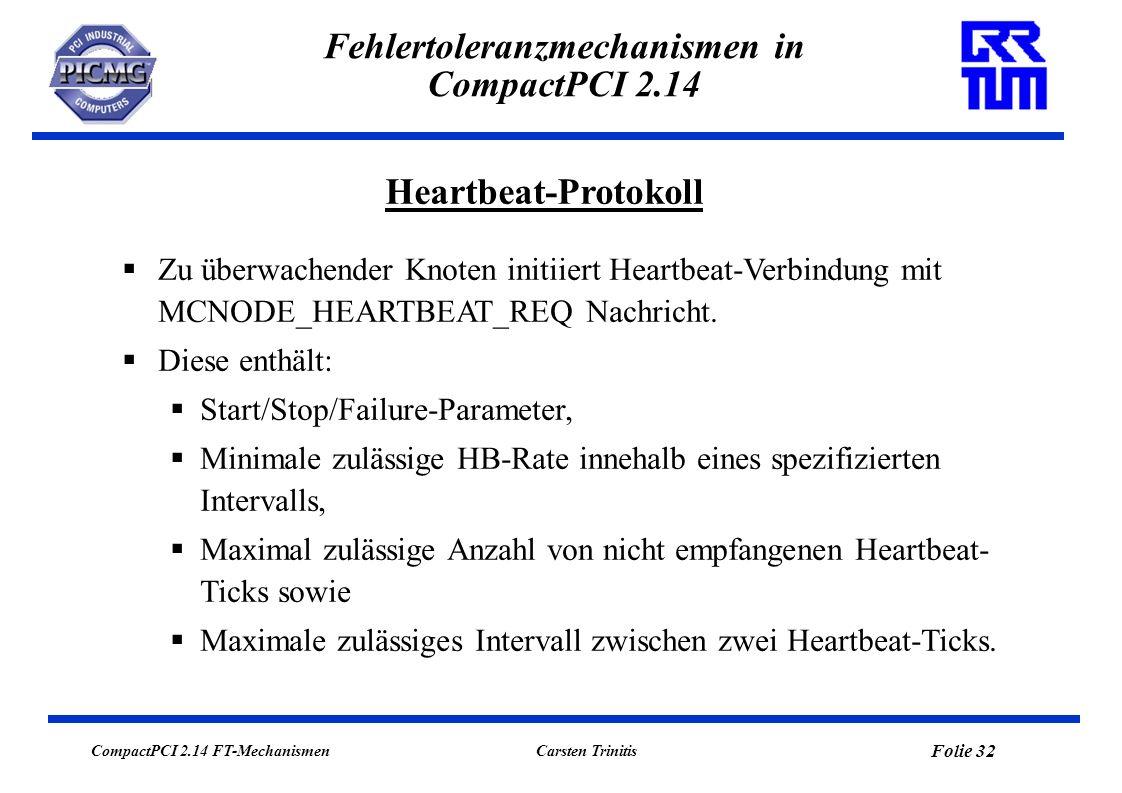 CompactPCI 2.14 FT-Mechanismen Folie 32 Carsten Trinitis Fehlertoleranzmechanismen in CompactPCI 2.14 Heartbeat-Protokoll Zu überwachender Knoten initiiert Heartbeat-Verbindung mit MCNODE_HEARTBEAT_REQ Nachricht.