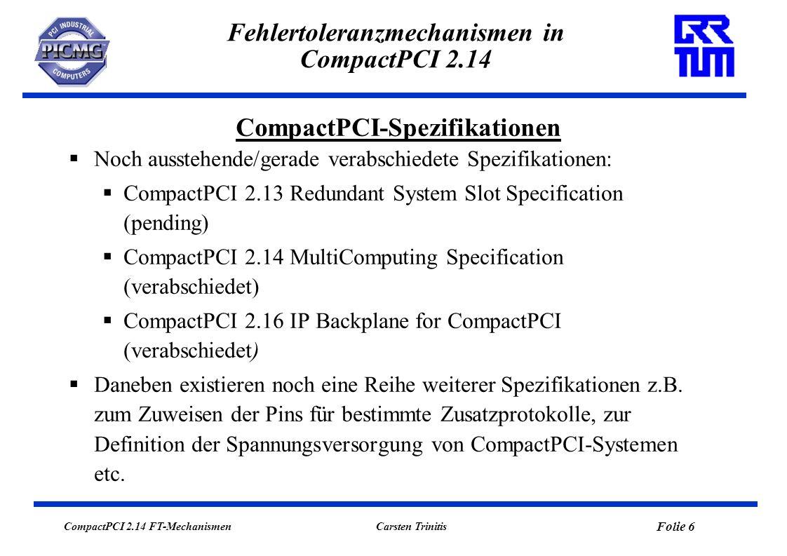 CompactPCI 2.14 FT-Mechanismen Folie 6 Carsten Trinitis Fehlertoleranzmechanismen in CompactPCI 2.14 Noch ausstehende/gerade verabschiedete Spezifikationen: CompactPCI 2.13 Redundant System Slot Specification (pending) CompactPCI 2.14 MultiComputing Specification (verabschiedet) CompactPCI 2.16 IP Backplane for CompactPCI (verabschiedet) Daneben existieren noch eine Reihe weiterer Spezifikationen z.B.