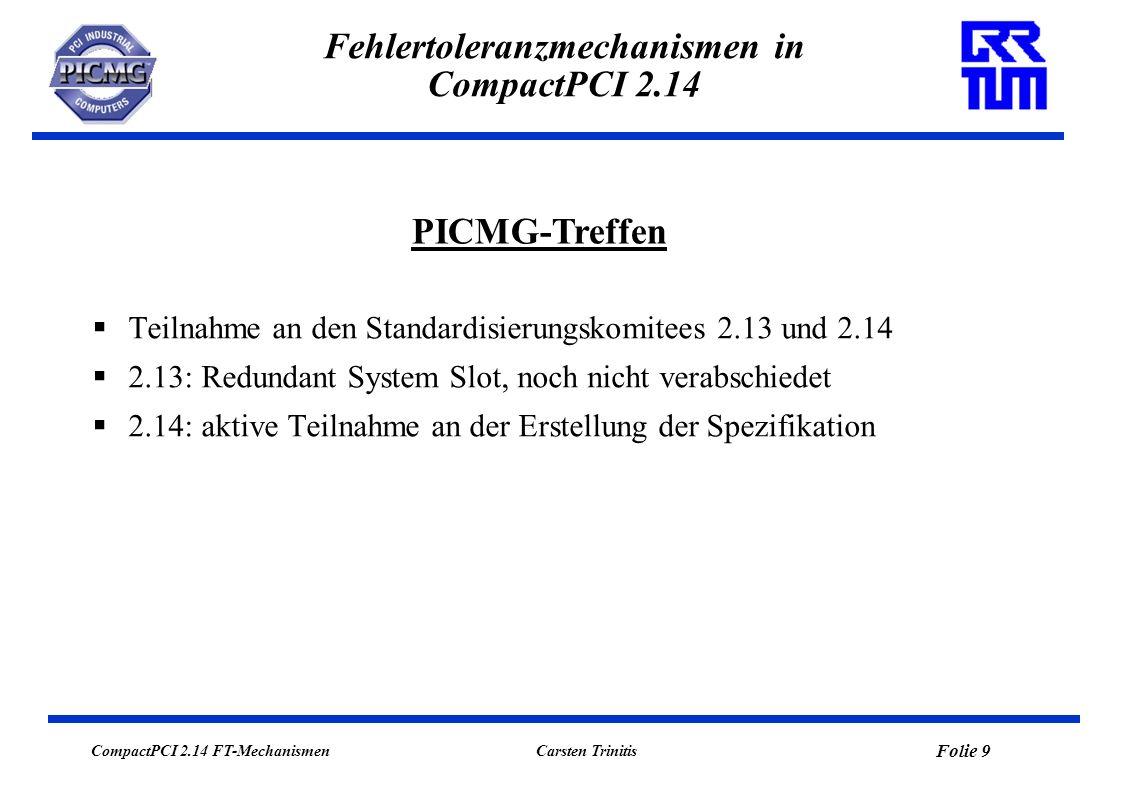 CompactPCI 2.14 FT-Mechanismen Folie 9 Carsten Trinitis Fehlertoleranzmechanismen in CompactPCI 2.14 Teilnahme an den Standardisierungskomitees 2.13 und 2.14 2.13: Redundant System Slot, noch nicht verabschiedet 2.14: aktive Teilnahme an der Erstellung der Spezifikation PICMG-Treffen