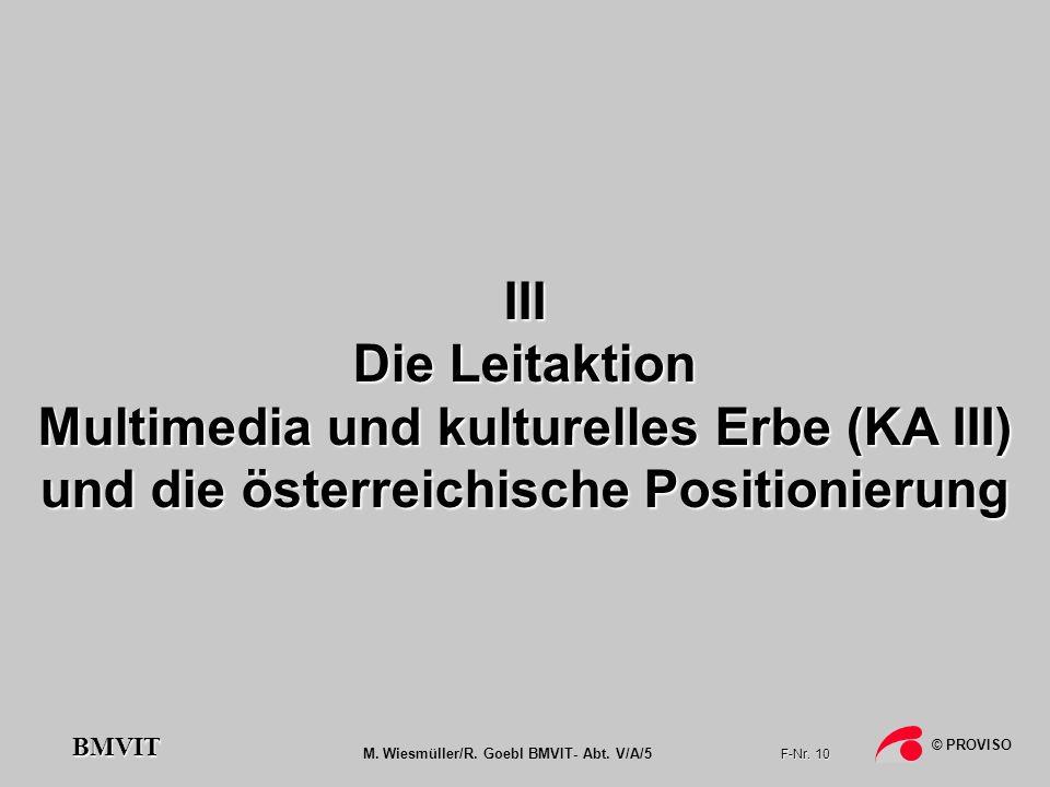 M. Wiesmüller/R. Goebl BMVIT- Abt. V/A/5 F-Nr. 10 © PROVISO BMVIT III Die Leitaktion Multimedia und kulturelles Erbe (KA III) und die österreichische