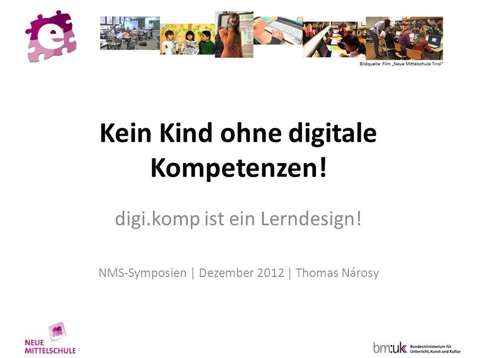 Kein Kind ohne digitale Kompetenzen! digi.komp ist ein Lerndesign! NMS-Symposien | Dezember 2012 | Thomas Nárosy