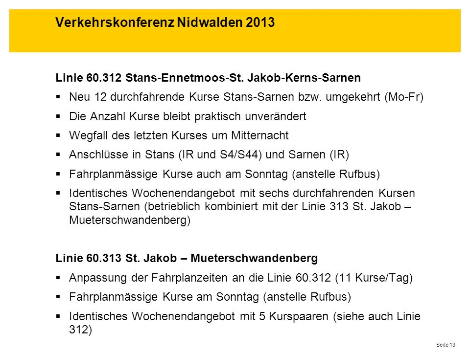 Seite 13 Linie 60.312 Stans-Ennetmoos-St. Jakob-Kerns-Sarnen Neu 12 durchfahrende Kurse Stans-Sarnen bzw. umgekehrt (Mo-Fr) Die Anzahl Kurse bleibt pr