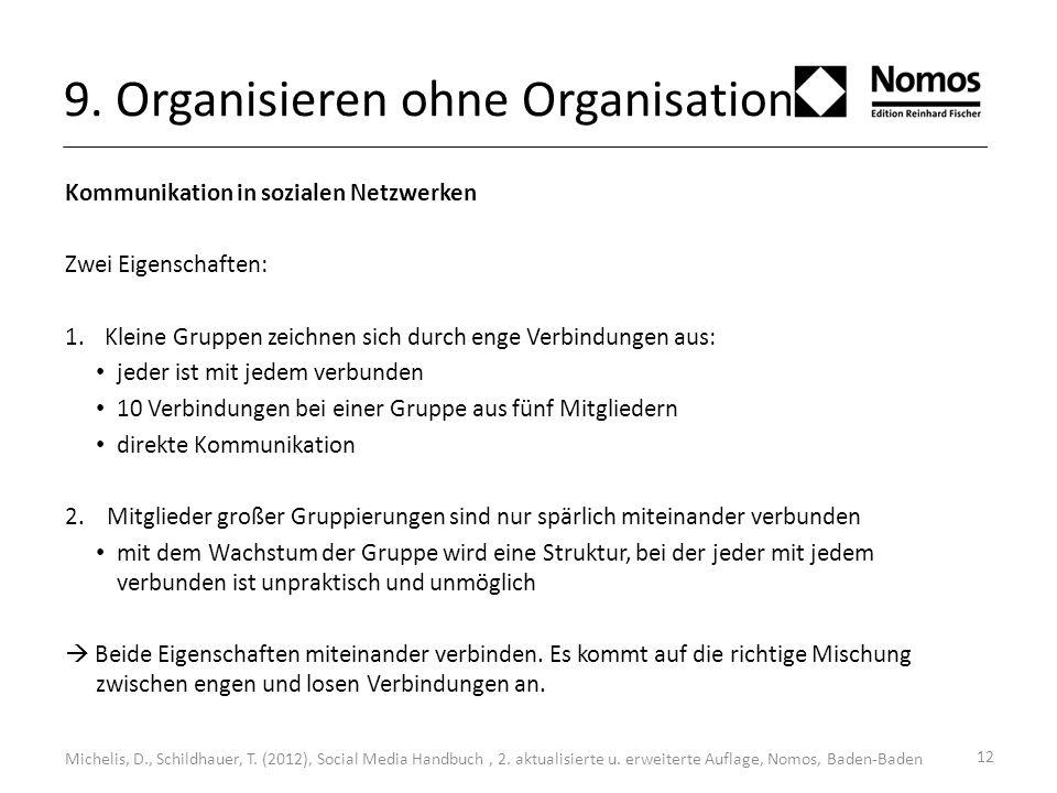 12 9. Organisieren ohne Organisationen Kommunikation in sozialen Netzwerken Zwei Eigenschaften: 1.Kleine Gruppen zeichnen sich durch enge Verbindungen
