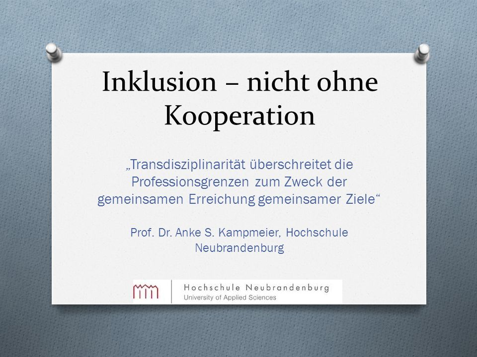 Inklusion – nicht ohne Kooperation Transdisziplinarität überschreitet die Professionsgrenzen zum Zweck der gemeinsamen Erreichung gemeinsamer Ziele Pr