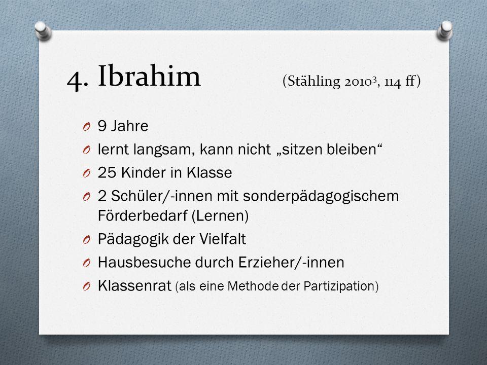4. Ibrahim (Stähling 2010 3, 114 ff) O 9 Jahre O lernt langsam, kann nicht sitzen bleiben O 25 Kinder in Klasse O 2 Schüler/-innen mit sonderpädagogis