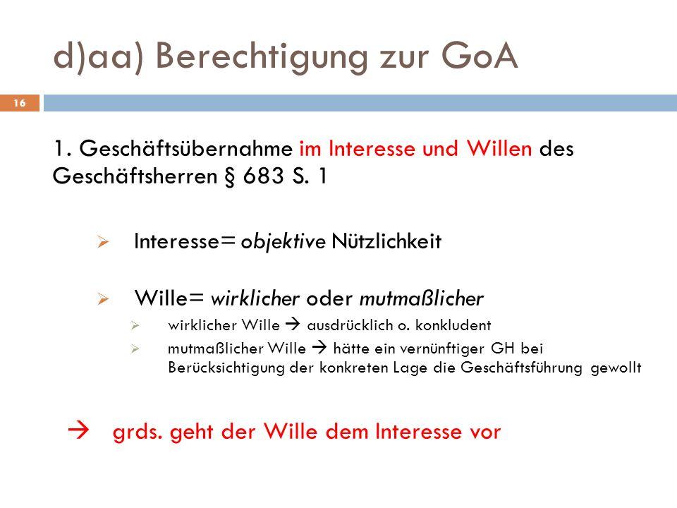 d)aa) Berechtigung zur GoA 16 1. Geschäftsübernahme im Interesse und Willen des Geschäftsherren § 683 S. 1 Interesse= objektive Nützlichkeit Wille= wi