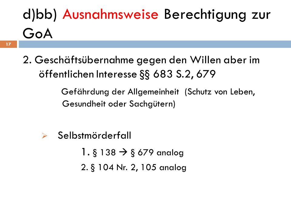 d)bb) Ausnahmsweise Berechtigung zur GoA 17 2. Geschäftsübernahme gegen den Willen aber im öffentlichen Interesse §§ 683 S.2, 679 Gefährdung der Allge