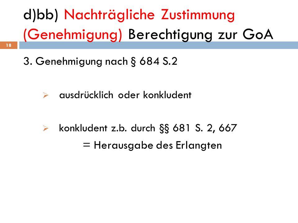 d)bb) Nachträgliche Zustimmung (Genehmigung) Berechtigung zur GoA 18 3. Genehmigung nach § 684 S.2 ausdrücklich oder konkludent konkludent z.b. durch