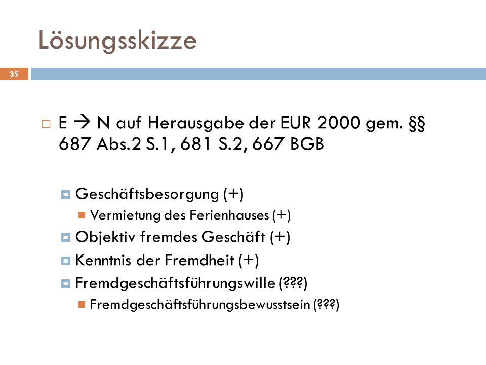 Lösungsskizze 35 E N auf Herausgabe der EUR 2000 gem. §§ 687 Abs.2 S.1, 681 S.2, 667 BGB Geschäftsbesorgung (+) Vermietung des Ferienhauses (+) Objekt