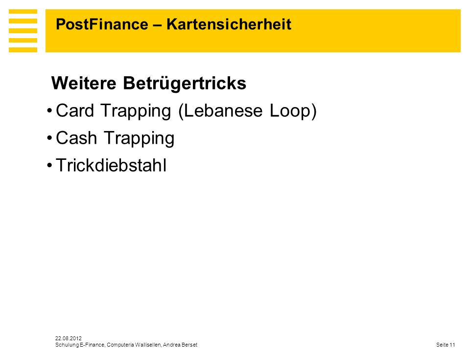 22.08.2012 Seite 11Schulung E-Finance, Computeria Wallisellen, Andrea Berset PostFinance – Kartensicherheit Weitere Betrügertricks Card Trapping (Lebanese Loop) Cash Trapping Trickdiebstahl