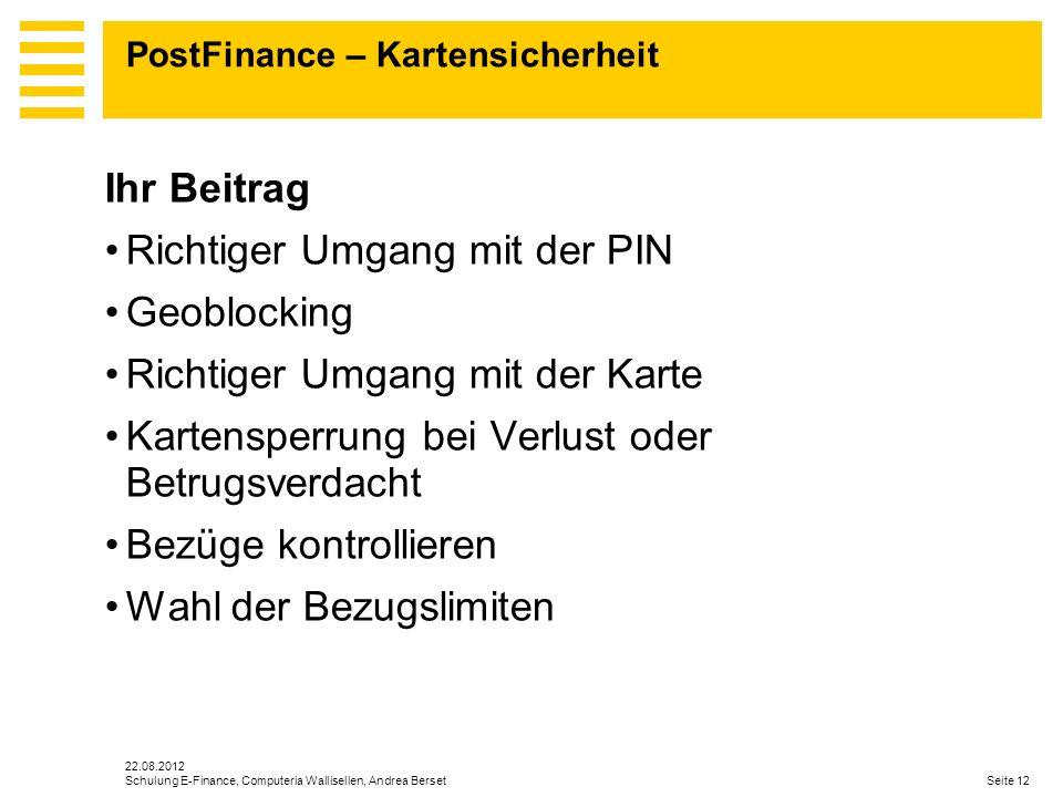 22.08.2012 Seite 12Schulung E-Finance, Computeria Wallisellen, Andrea Berset PostFinance – Kartensicherheit Ihr Beitrag Richtiger Umgang mit der PIN G