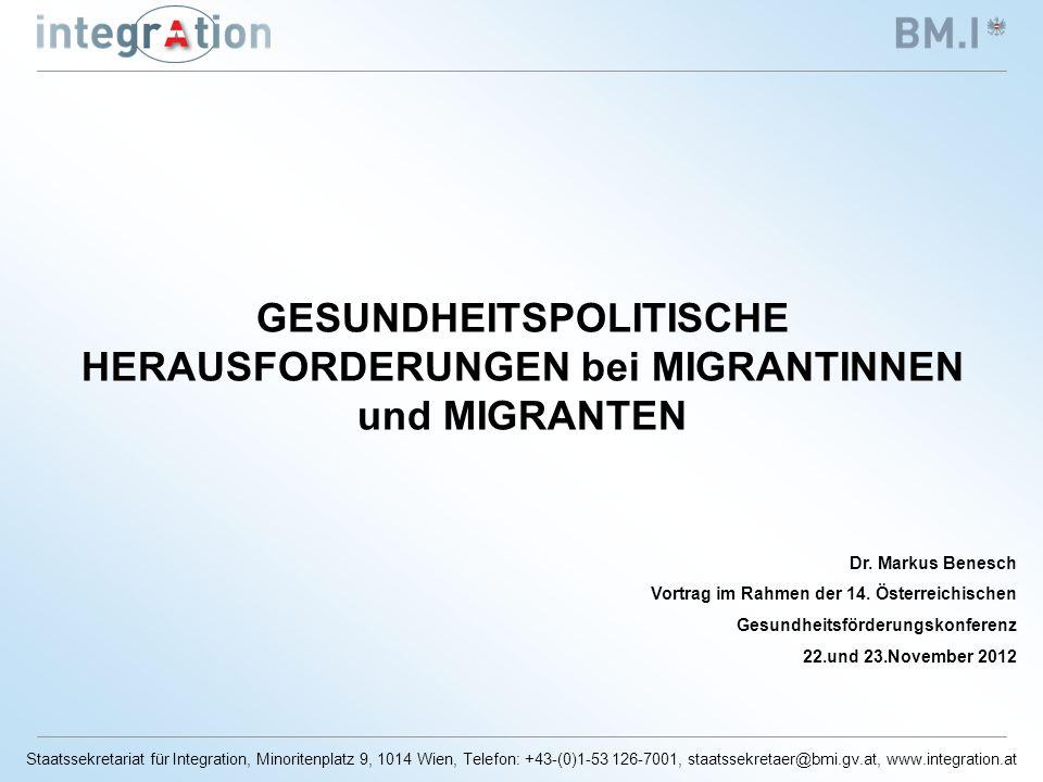 Staatssekretariat für Integration, Minoritenplatz 9, 1014 Wien, Telefon: +43-(0)1-53 126-7001, staatssekretaer@bmi.gv.at, www.integration.at GESUNDHEITSPOLITISCHE HERAUSFORDERUNGEN bei MIGRANTINNEN und MIGRANTEN Dr.