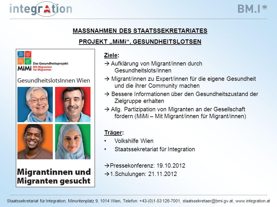 Staatssekretariat für Integration, Minoritenplatz 9, 1014 Wien, Telefon: +43-(0)1-53 126-7001, staatssekretaer@bmi.gv.at, www.integration.at MASSNAHMEN DES STAATSSEKRETARIATES PROJEKT MiMi, GESUNDHEITSLOTSEN Ziele: Aufklärung von Migrant/innen durch Gesundheitslots/innen Migrant/innen zu Expert/innen für die eigene Gesundheit und die ihrer Community machen Bessere Informationen über den Gesundheitszustand der Zielgruppe erhalten Allg.