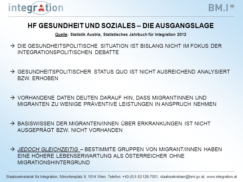 Staatssekretariat für Integration, Minoritenplatz 9, 1014 Wien, Telefon: +43-(0)1-53 126-7001, staatssekretaer@bmi.gv.at, www.integration.at HF GESUNDHEIT UND SOZIALES – DIE AUSGANGSLAGE Quelle: Statistik Austria, Statistisches Jahrbuch für Integration 2012 DIE GESUNDHEITSPOLITISCHE SITUATION IST BISLANG NICHT IM FOKUS DER INTEGRATIONSPOLITISCHEN DEBATTE GESUNDHEITSPOLITISCHER STATUS QUO IST NICHT AUSREICHEND ANALYSIERT BZW.