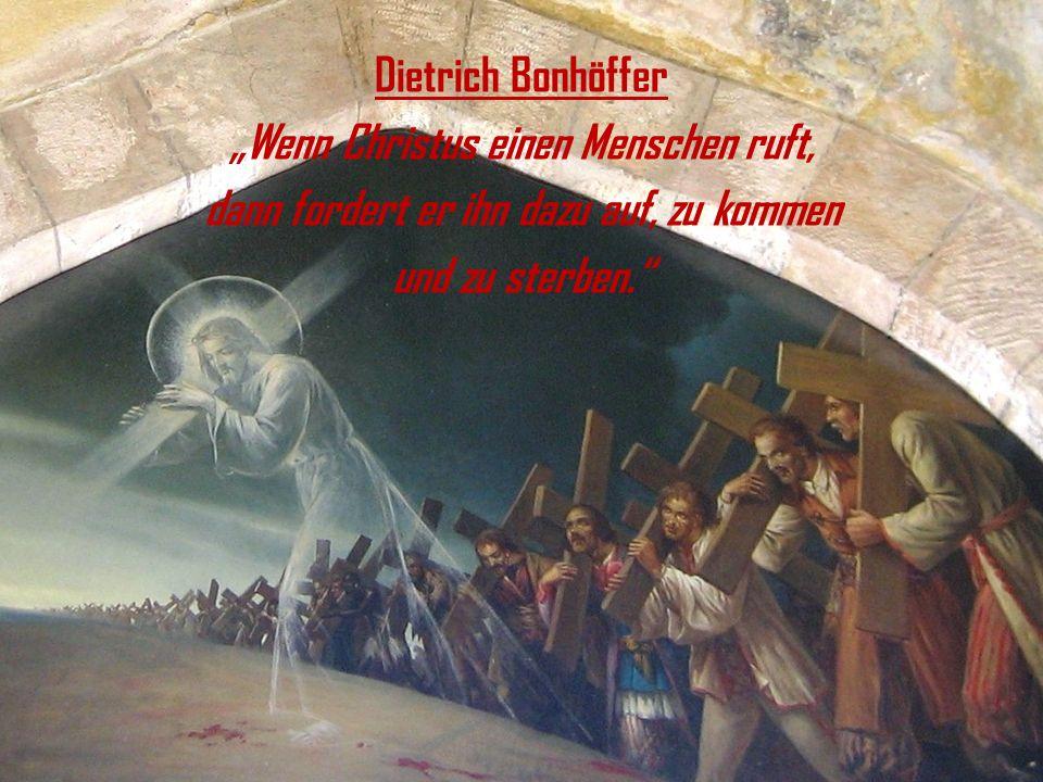 Dietrich Bonhöffer Wenn Christus einen Menschen ruft, dann fordert er ihn dazu auf, zu kommen und zu sterben.